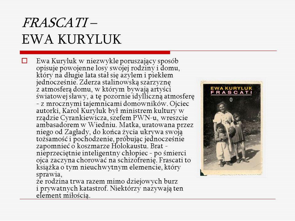 FRASCATI – EWA KURYLUK  Ewa Kuryluk w niezwykle poruszający sposób opisuje powojenne losy swojej rodziny i domu, który na długie lata stał się azylem