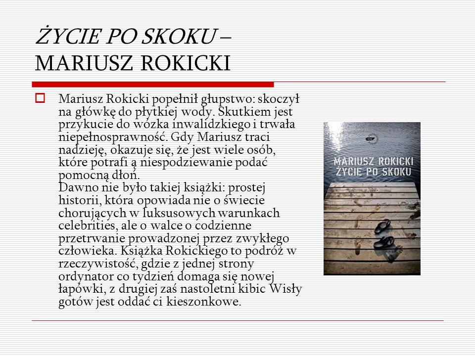 ŻYCIE PO SKOKU – MARIUSZ ROKICKI  Mariusz Rokicki popełnił głupstwo: skoczył na główkę do płytkiej wody. Skutkiem jest przykucie do wózka inwalidzkie