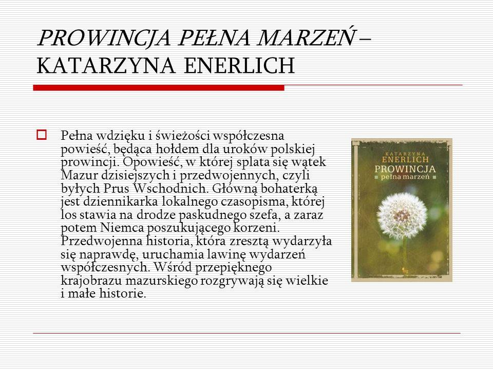 PROWINCJA PEŁNA MARZEŃ – KATARZYNA ENERLICH  Pełna wdzięku i świeżości współczesna powieść, będąca hołdem dla uroków polskiej prowincji. Opowieść, w
