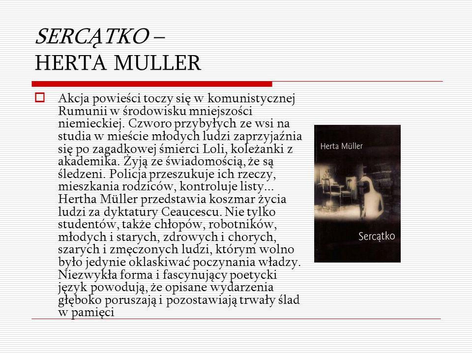 SERCĄTKO – HERTA MULLER  Akcja powieści toczy się w komunistycznej Rumunii w środowisku mniejszości niemieckiej. Czworo przybyłych ze wsi na studia w