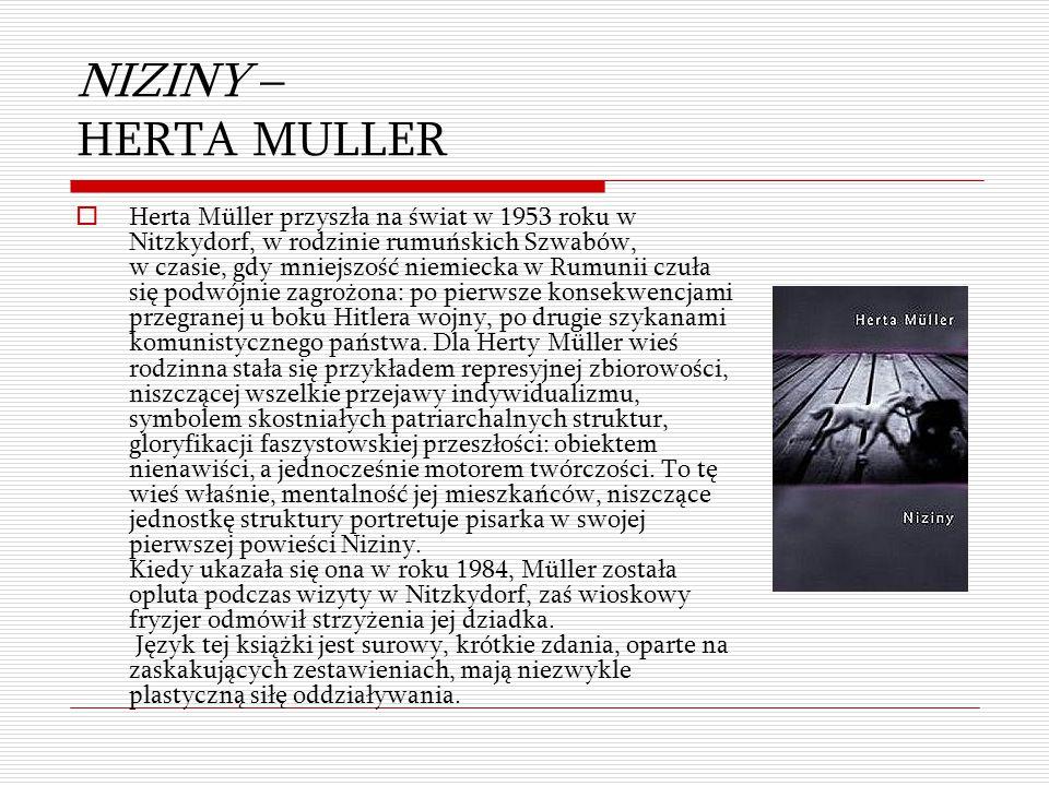 NIZINY – HERTA MULLER  Herta Müller przyszła na świat w 1953 roku w Nitzkydorf, w rodzinie rumuńskich Szwabów, w czasie, gdy mniejszość niemiecka w R