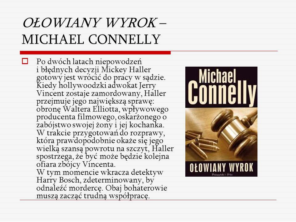 OŁOWIANY WYROK – MICHAEL CONNELLY  Po dwóch latach niepowodzeń i błędnych decyzji Mickey Haller gotowy jest wrócić do pracy w sądzie. Kiedy hollywood
