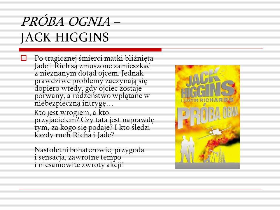 PRÓBA OGNIA – JACK HIGGINS  Po tragicznej śmierci matki bliźnięta Jade i Rich są zmuszone zamieszkać z nieznanym dotąd ojcem. Jednak prawdziwe proble