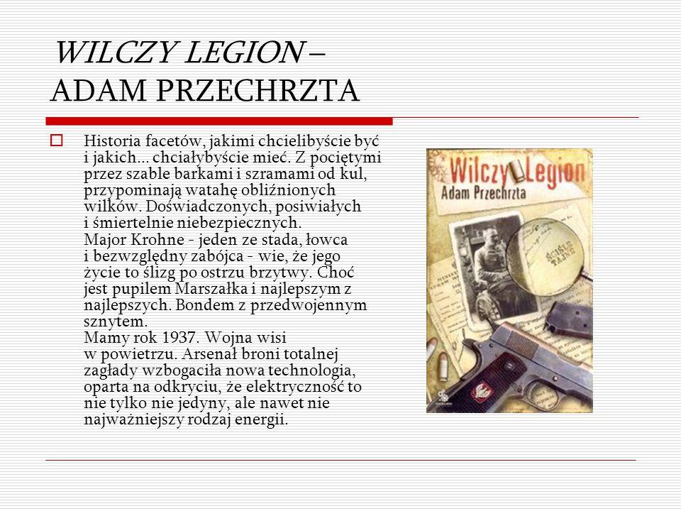 WILCZY LEGION – ADAM PRZECHRZTA  Historia facetów, jakimi chcielibyście być i jakich... chciałybyście mieć. Z pociętymi przez szable barkami i szrama