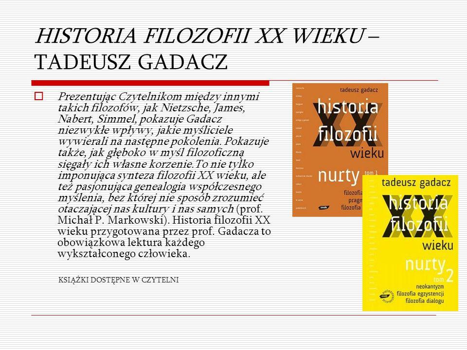 HISTORIA FILOZOFII XX WIEKU – TADEUSZ GADACZ  Prezentując Czytelnikom między innymi takich filozofów, jak Nietzsche, James, Nabert, Simmel, pokazuje