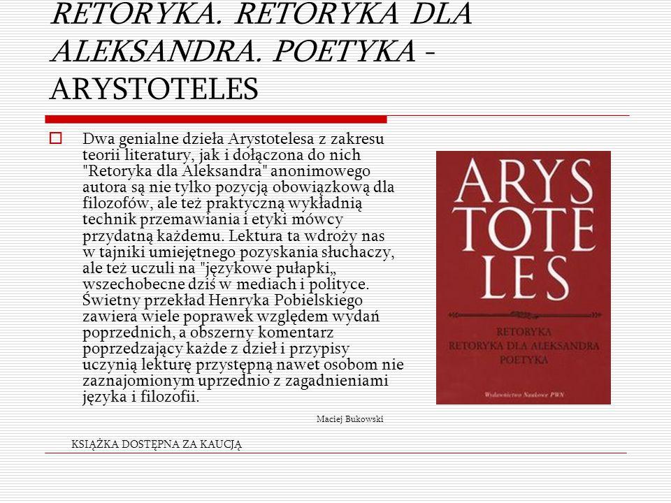 RETORYKA. RETORYKA DLA ALEKSANDRA. POETYKA - ARYSTOTELES  Dwa genialne dzieła Arystotelesa z zakresu teorii literatury, jak i dołączona do nich