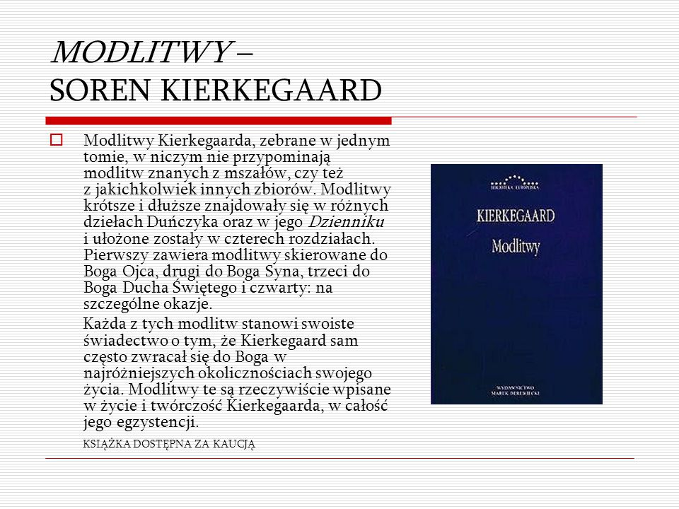 MODLITWY – SOREN KIERKEGAARD  Modlitwy Kierkegaarda, zebrane w jednym tomie, w niczym nie przypominają modlitw znanych z mszałów, czy też z jakichkol