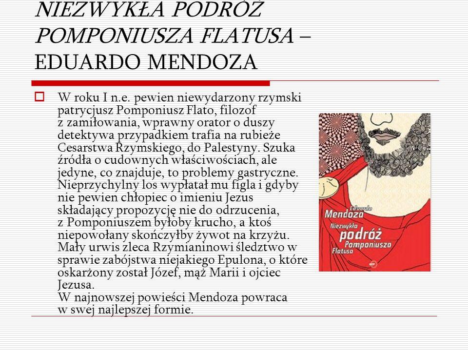 NIEZWYKŁA PODRÓŻ POMPONIUSZA FLATUSA – EDUARDO MENDOZA  W roku I n.e. pewien niewydarzony rzymski patrycjusz Pomponiusz Flato, filozof z zamiłowania,