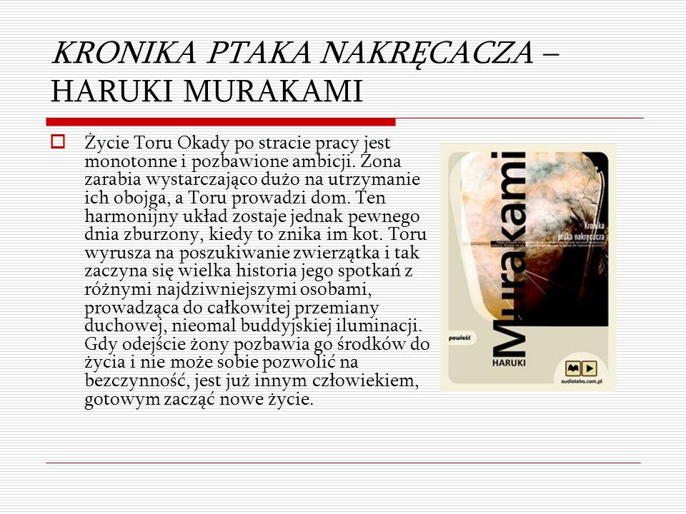 KRONIKA PTAKA NAKRĘCACZA – HARUKI MURAKAMI  Życie Toru Okady po stracie pracy jest monotonne i pozbawione ambicji. Żona zarabia wystarczająco dużo na