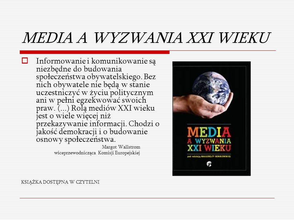 MEDIA A WYZWANIA XXI WIEKU  Informowanie i komunikowanie są niezbędne do budowania społeczeństwa obywatelskiego. Bez nich obywatele nie będą w stanie