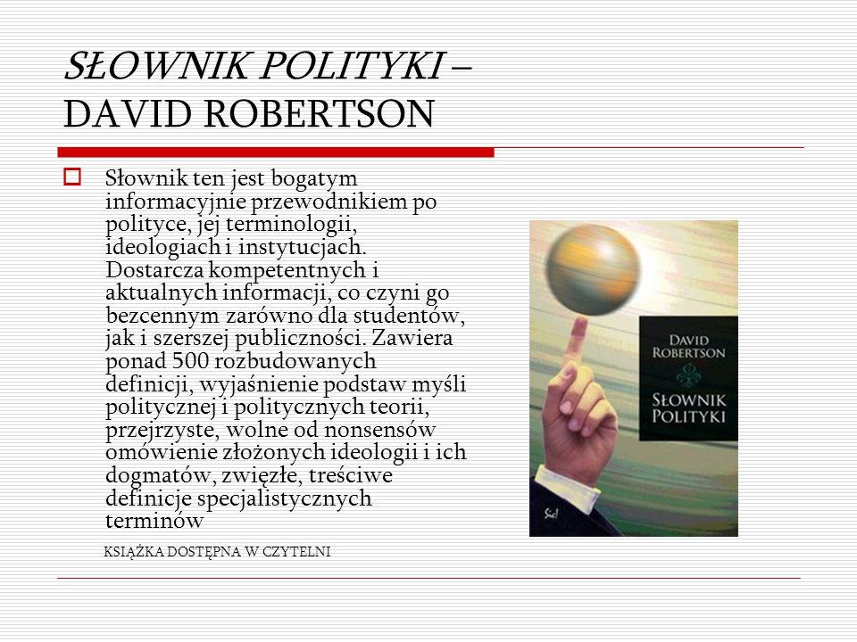 SŁOWNIK POLITYKI – DAVID ROBERTSON  Słownik ten jest bogatym informacyjnie przewodnikiem po polityce, jej terminologii, ideologiach i instytucjach. D