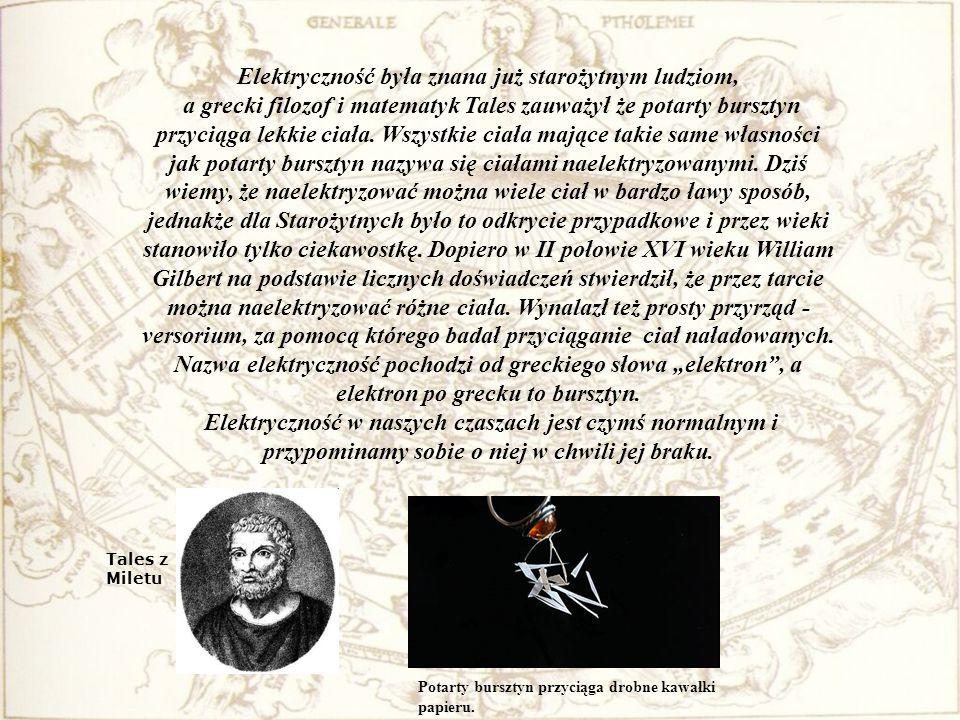 Elektryczność była znana już starożytnym ludziom, a grecki filozof i matematyk Tales zauważył że potarty bursztyn przyciąga lekkie ciała. Wszystkie ci