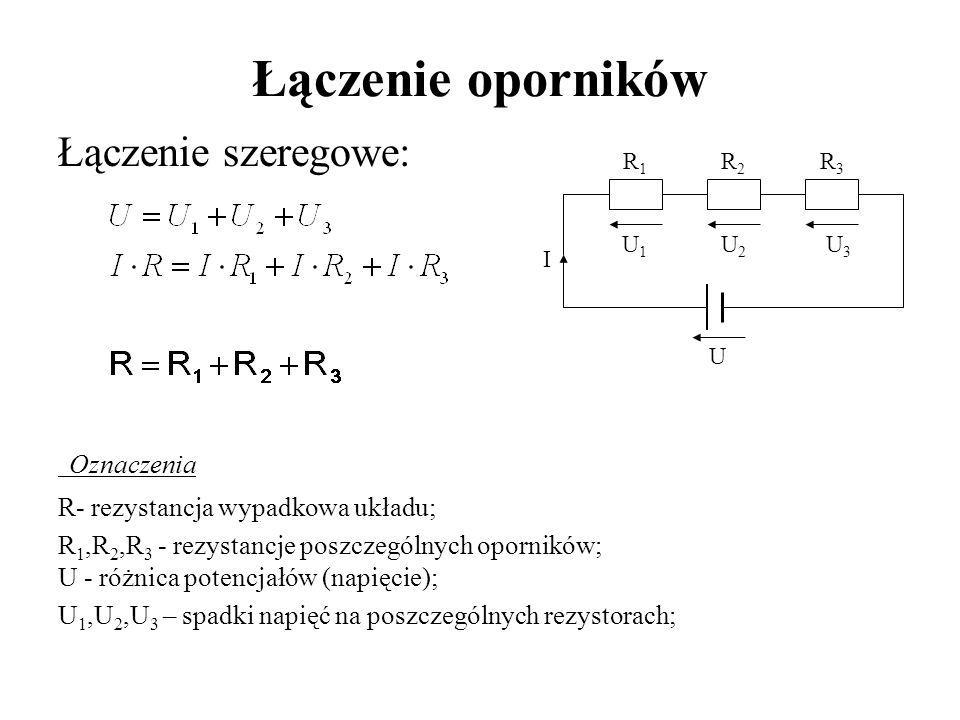 Łączenie oporników Łączenie szeregowe: Oznaczenia R- rezystancja wypadkowa układu; R 1,R 2,R 3 - rezystancje poszczególnych oporników; U - różnica pot