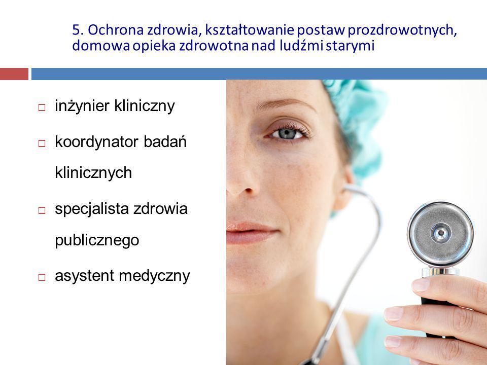  inżynier kliniczny  koordynator badań klinicznych  specjalista zdrowia publicznego  asystent medyczny 5. Ochrona zdrowia, kształtowanie postaw pr