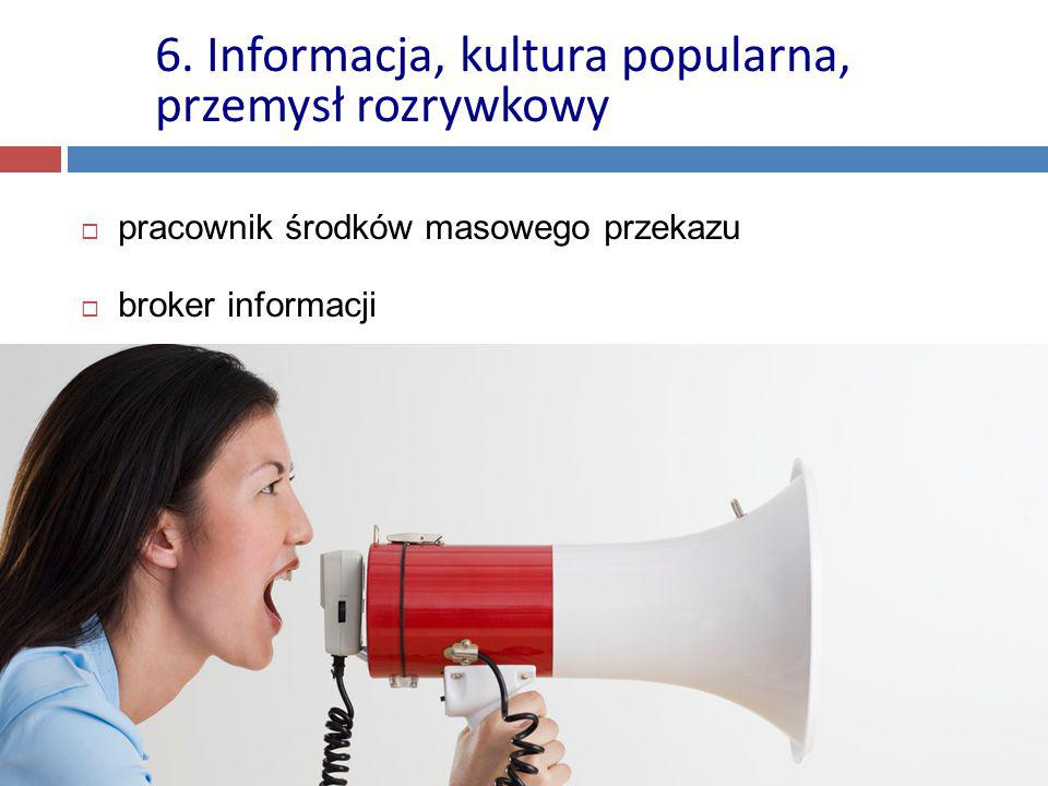  pracownik środków masowego przekazu  broker informacji 6. Informacja, kultura popularna, przemysł rozrywkowy
