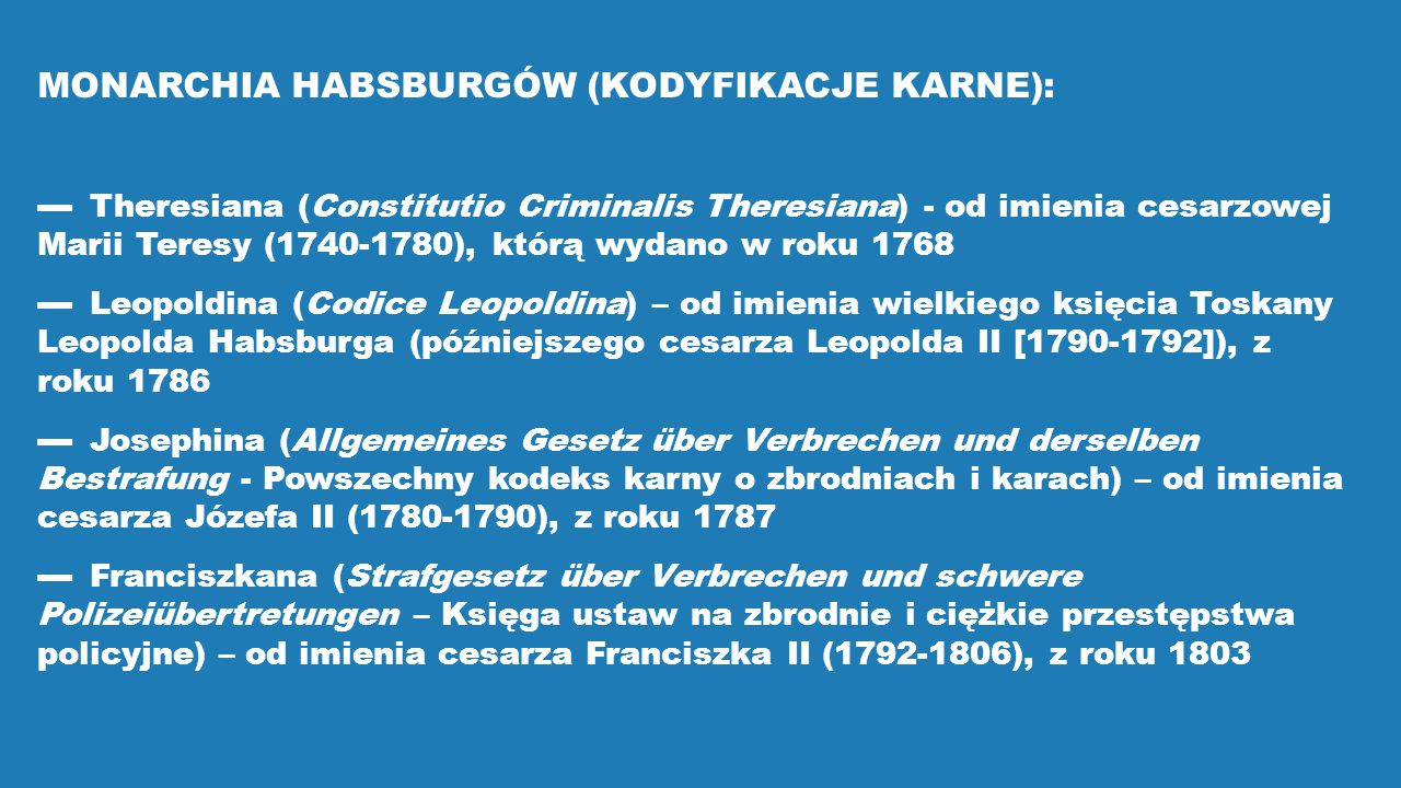 MONARCHIA HABSBURGÓW (KODYFIKACJE KARNE): ▬ Theresiana (Constitutio Criminalis Theresiana) - od imienia cesarzowej Marii Teresy (1740-1780), którą wyd