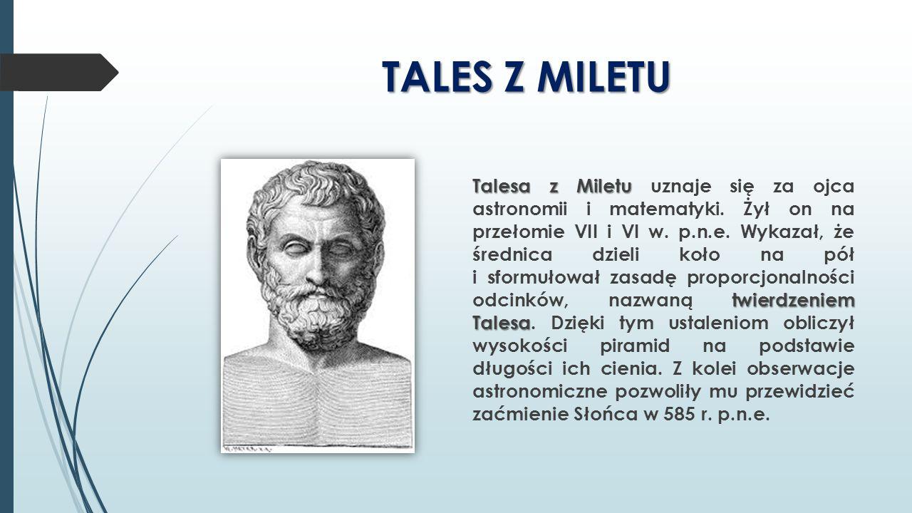 TALES Z MILETU Talesa z Miletu twierdzeniem Talesa Talesa z Miletu uznaje się za ojca astronomii i matematyki. Żył on na przełomie VII i VI w. p.n.e.
