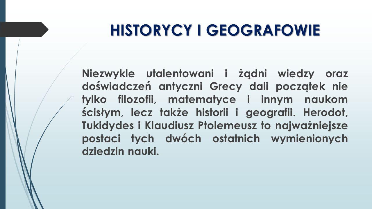 HISTORYCY I GEOGRAFOWIE Niezwykle utalentowani i żądni wiedzy oraz doświadczeń antyczni Grecy dali początek nie tylko filozofii, matematyce i innym na