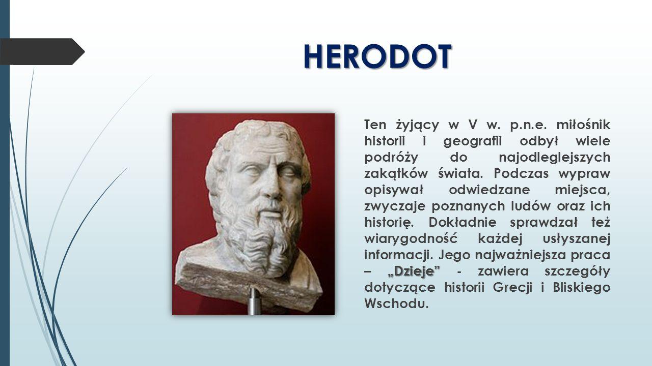 """HERODOT """"Dzieje"""" Ten żyjący w V w. p.n.e. miłośnik historii i geografii odbył wiele podróży do najodleglejszych zakątków świata. Podczas wypraw opisyw"""
