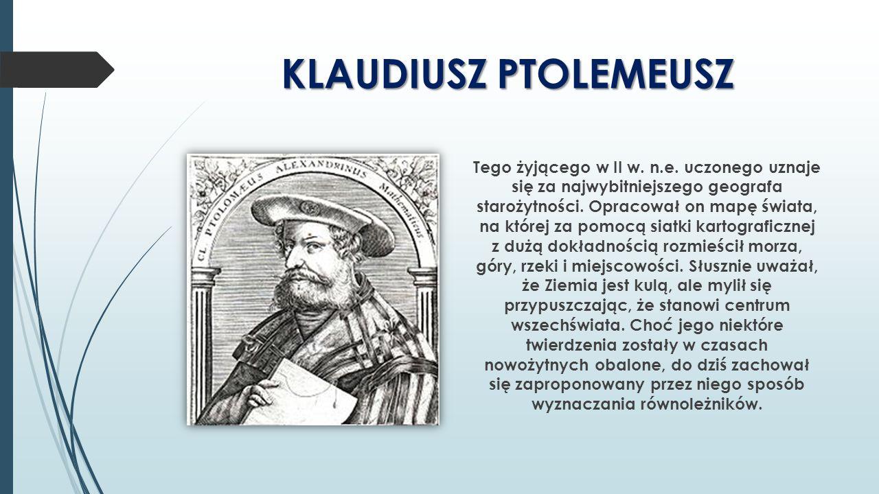 KLAUDIUSZ PTOLEMEUSZ Tego żyjącego w II w. n.e. uczonego uznaje się za najwybitniejszego geografa starożytności. Opracował on mapę świata, na której z