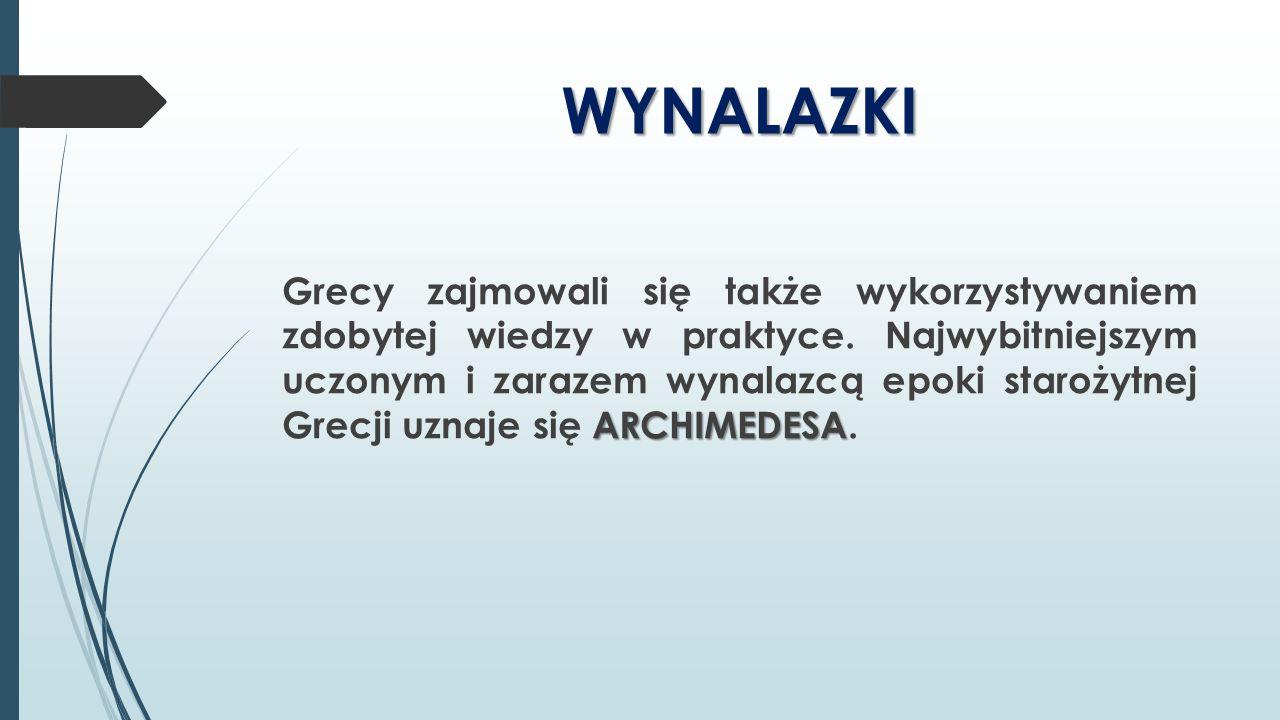 WYNALAZKI ARCHIMEDESA Grecy zajmowali się także wykorzystywaniem zdobytej wiedzy w praktyce. Najwybitniejszym uczonym i zarazem wynalazcą epoki staroż