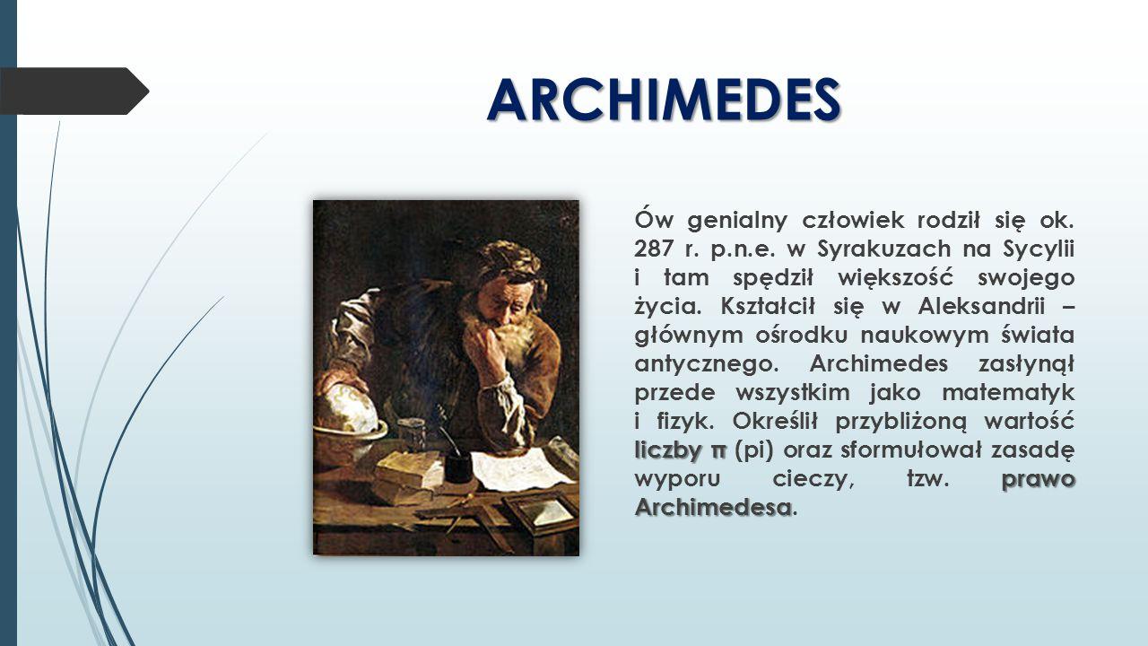 ARCHIMEDES liczby π prawo Archimedesa Ów genialny człowiek rodził się ok. 287 r. p.n.e. w Syrakuzach na Sycylii i tam spędził większość swojego życia.