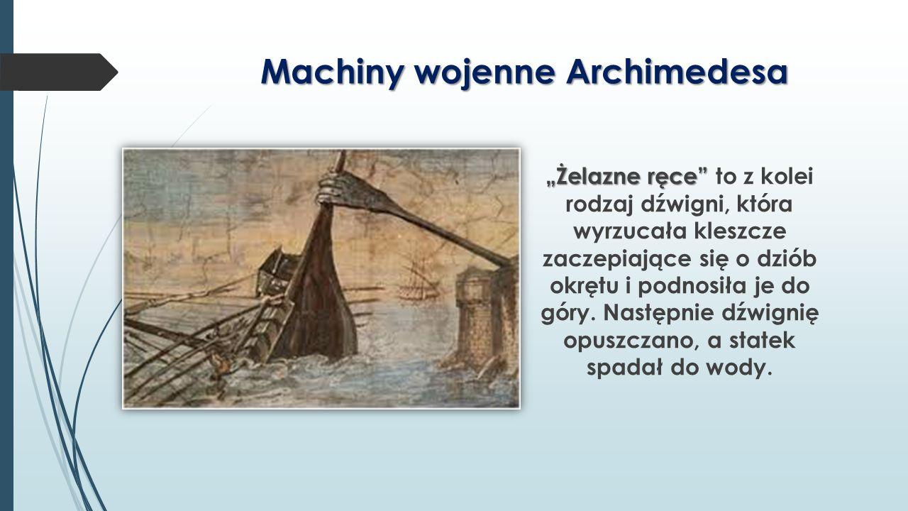 """Machiny wojenne Archimedesa """"Żelazne ręce"""" """"Żelazne ręce"""" to z kolei rodzaj dźwigni, która wyrzucała kleszcze zaczepiające się o dziób okrętu i podnos"""