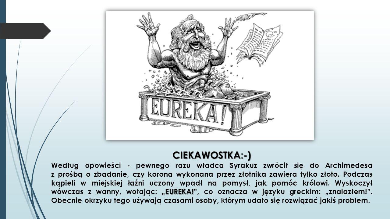 """CIEKAWOSTKA:-) """"EUREKA!"""" CIEKAWOSTKA:-) Według opowieści - pewnego razu władca Syrakuz zwrócił się do Archimedesa z prośbą o zbadanie, czy korona wyko"""