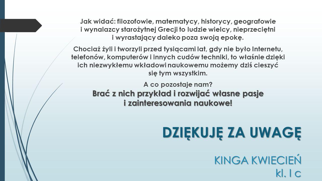 DZIĘKUJĘ ZA UWAGĘ KINGA KWIECIEŃ kl. I c Jak widać: filozofowie, matematycy, historycy, geografowie i wynalazcy starożytnej Grecji to ludzie wielcy, n