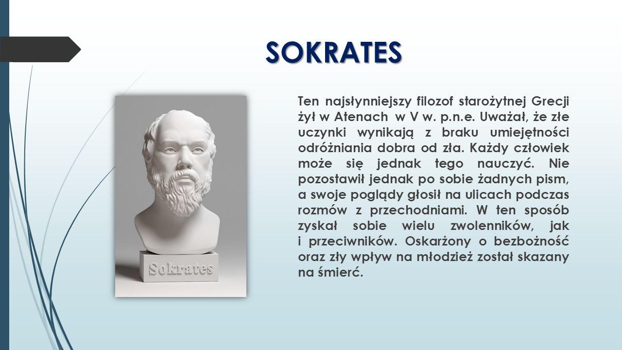 SOKRATES Ten najsłynniejszy filozof starożytnej Grecji żył w Atenach w V w. p.n.e. Uważał, że złe uczynki wynikają z braku umiejętności odróżniania do