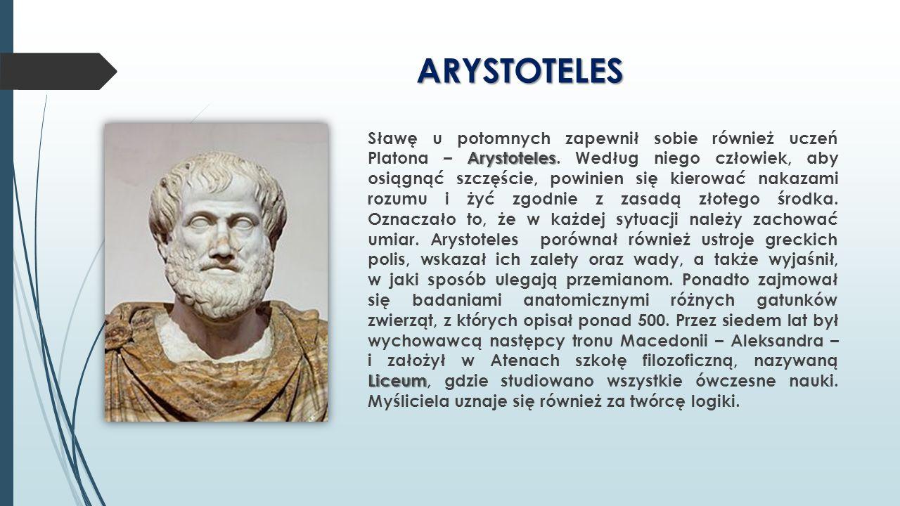 ARYSTOTELES Arystoteles Liceum Sławę u potomnych zapewnił sobie również uczeń Platona – Arystoteles. Według niego człowiek, aby osiągnąć szczęście, po