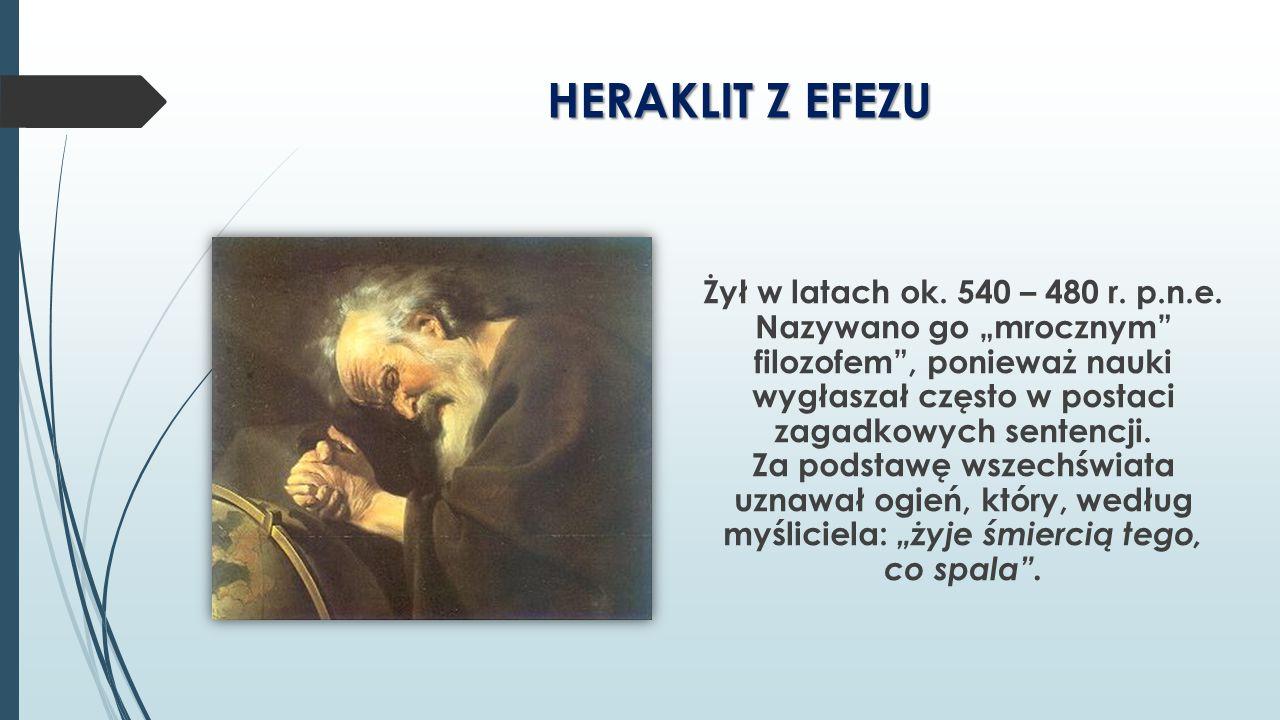 """HERAKLIT Z EFEZU Żył w latach ok. 540 – 480 r. p.n.e. Nazywano go """"mrocznym"""" filozofem"""", ponieważ nauki wygłaszał często w postaci zagadkowych sentenc"""