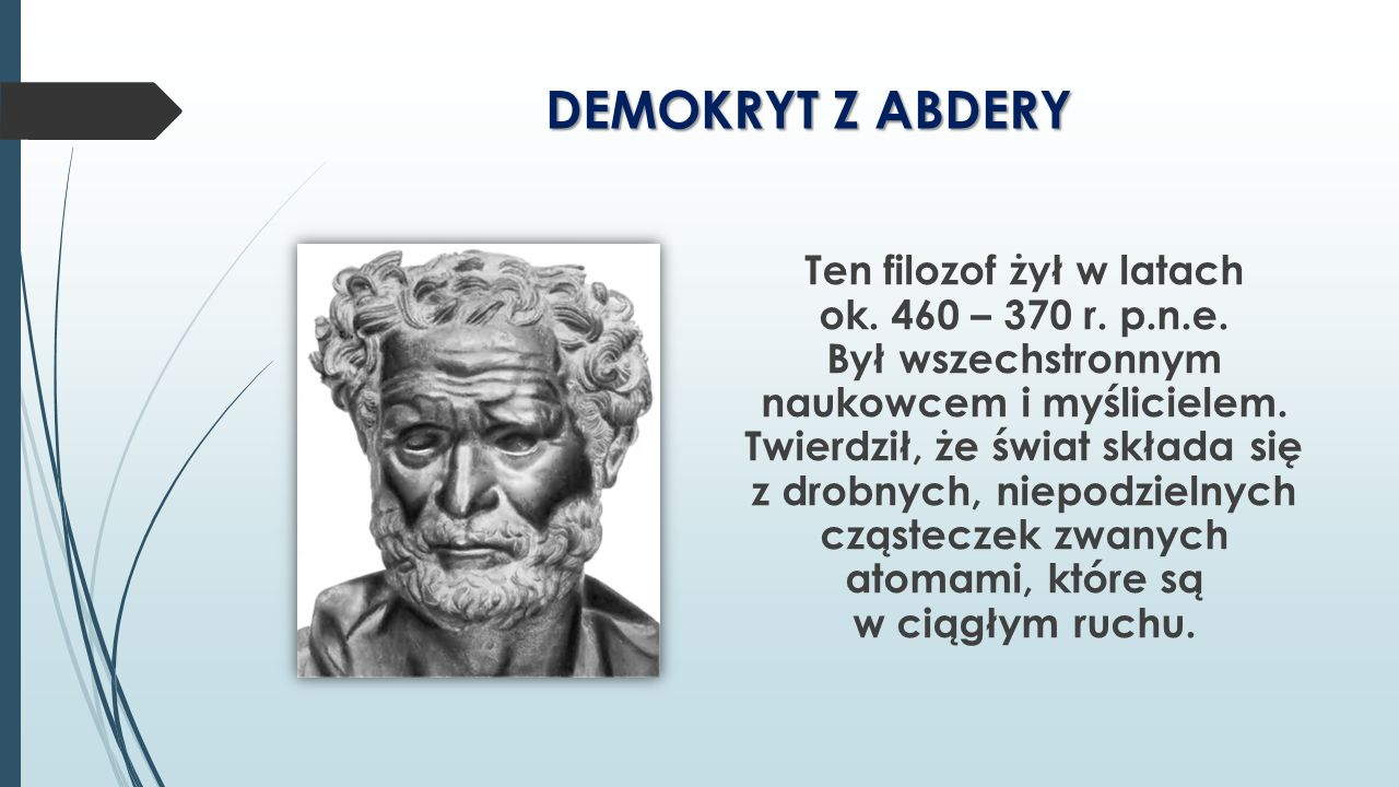DEMOKRYT Z ABDERY Ten filozof żył w latach ok. 460 – 370 r. p.n.e. Był wszechstronnym naukowcem i myślicielem. Twierdził, że świat składa się z drobny