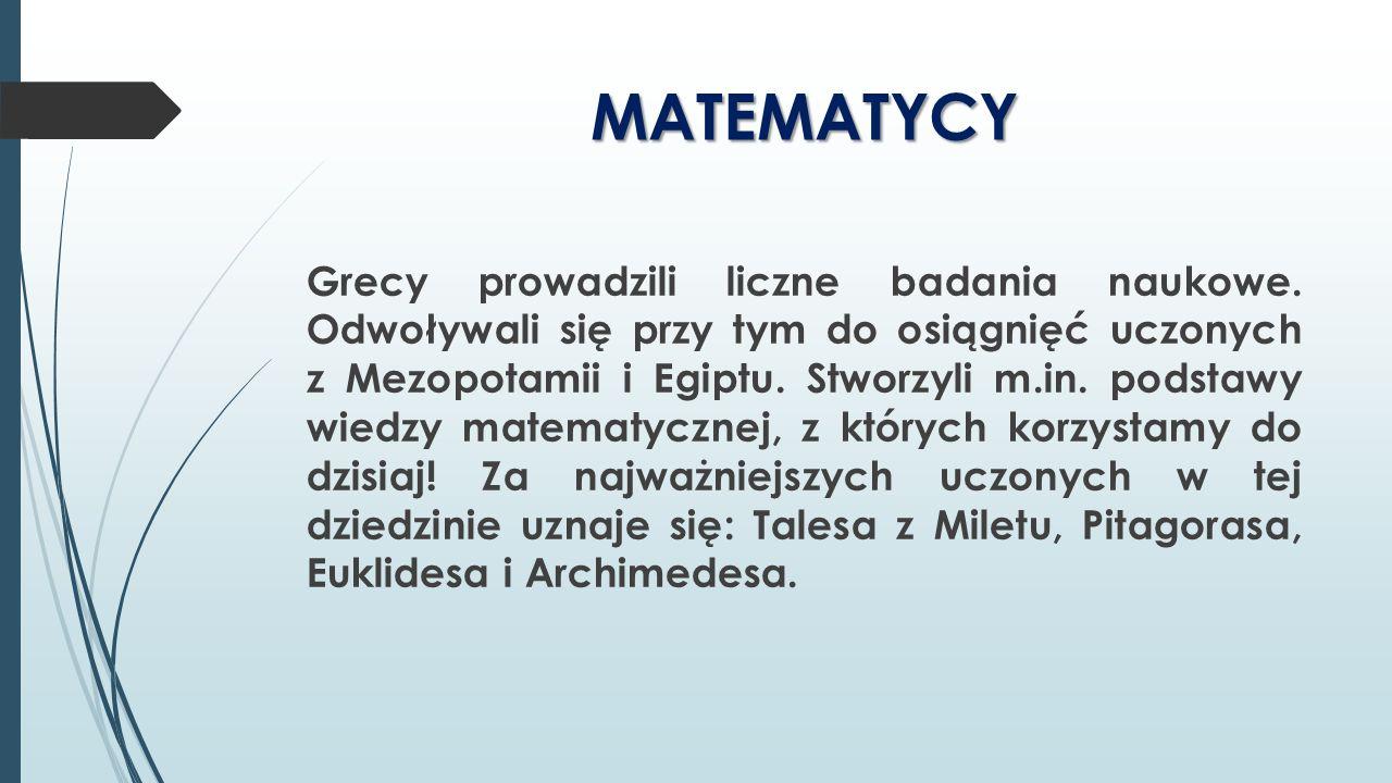 MATEMATYCY Grecy prowadzili liczne badania naukowe. Odwoływali się przy tym do osiągnięć uczonych z Mezopotamii i Egiptu. Stworzyli m.in. podstawy wie
