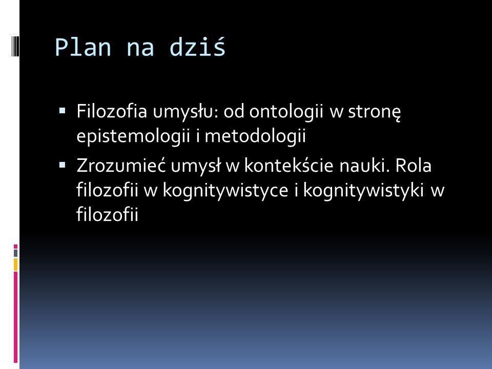Plan na dziś  Filozofia umysłu: od ontologii w stronę epistemologii i metodologii  Zrozumieć umysł w kontekście nauki. Rola filozofii w kognitywisty