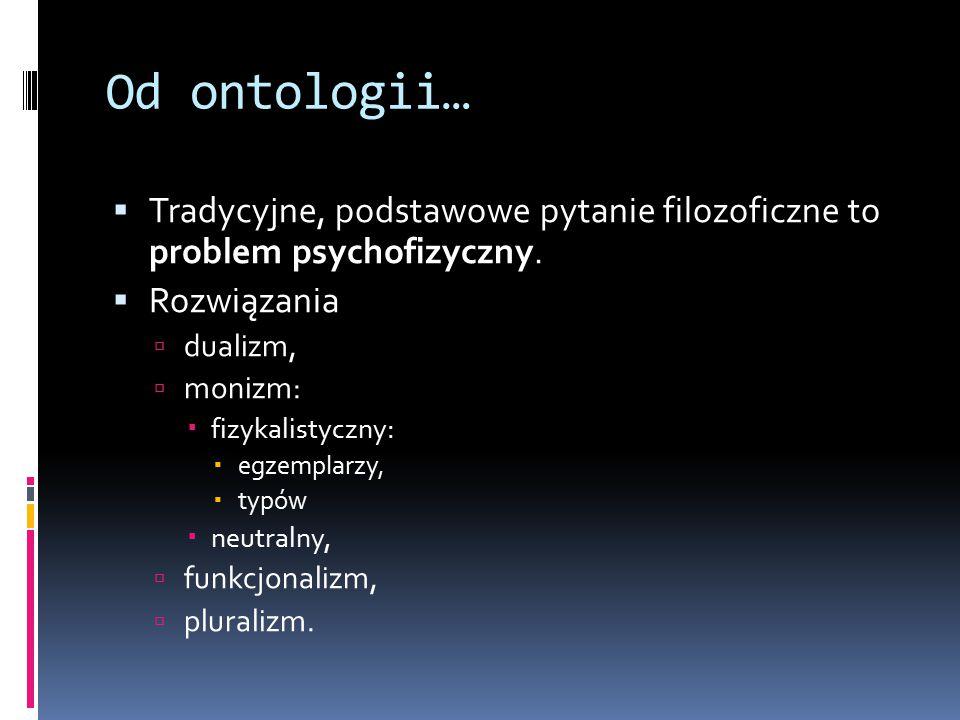 Od ontologii…  Tradycyjne, podstawowe pytanie filozoficzne to problem psychofizyczny.  Rozwiązania  dualizm,  monizm:  fizykalistyczny:  egzempl