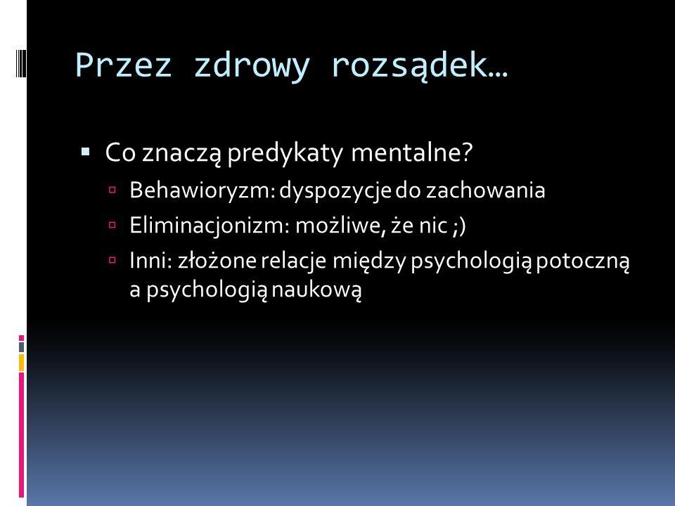 Przez zdrowy rozsądek…  Co znaczą predykaty mentalne?  Behawioryzm: dyspozycje do zachowania  Eliminacjonizm: możliwe, że nic ;)  Inni: złożone re