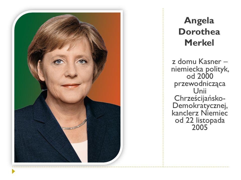 Angela Dorothea Merkel z domu Kasner – niemiecka polityk, od 2000 przewodnicząca Unii Chrześcijańsko- Demokratycznej, kanclerz Niemiec od 22 listopada