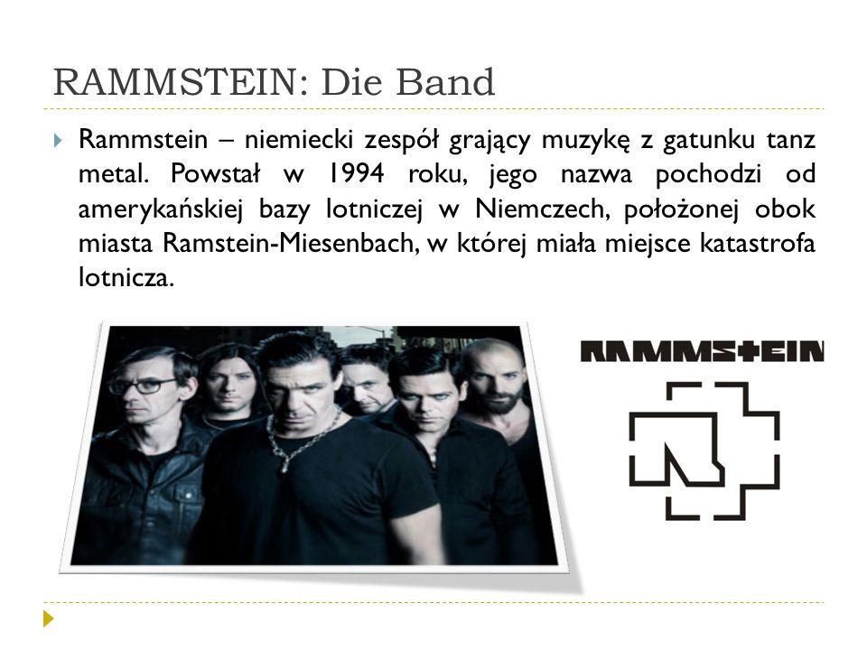 RAMMSTEIN: Die Band  Rammstein – niemiecki zespół grający muzykę z gatunku tanz metal. Powstał w 1994 roku, jego nazwa pochodzi od amerykańskiej bazy