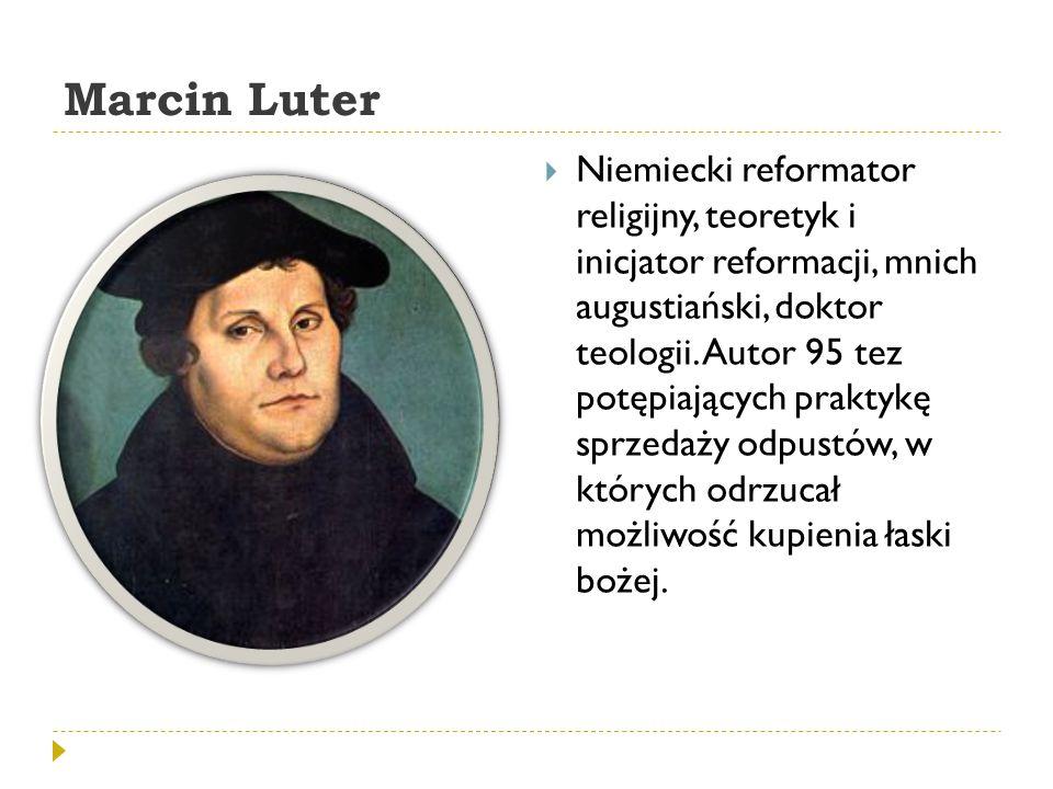 Marcin Luter  Niemiecki reformator religijny, teoretyk i inicjator reformacji, mnich augustiański, doktor teologii. Autor 95 tez potępiających prakty