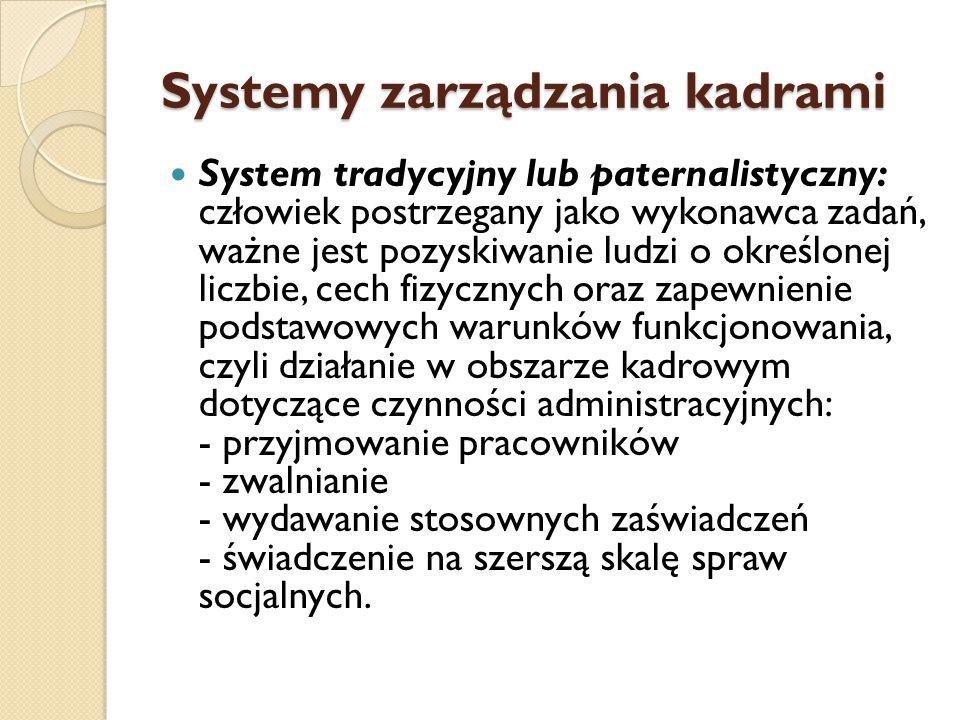 Systemy zarządzania kadrami System tradycyjny lub paternalistyczny: człowiek postrzegany jako wykonawca zadań, ważne jest pozyskiwanie ludzi o określonej liczbie, cech fizycznych oraz zapewnienie podstawowych warunków funkcjonowania, czyli działanie w obszarze kadrowym dotyczące czynności administracyjnych: - przyjmowanie pracowników - zwalnianie - wydawanie stosownych zaświadczeń - świadczenie na szerszą skalę spraw socjalnych.