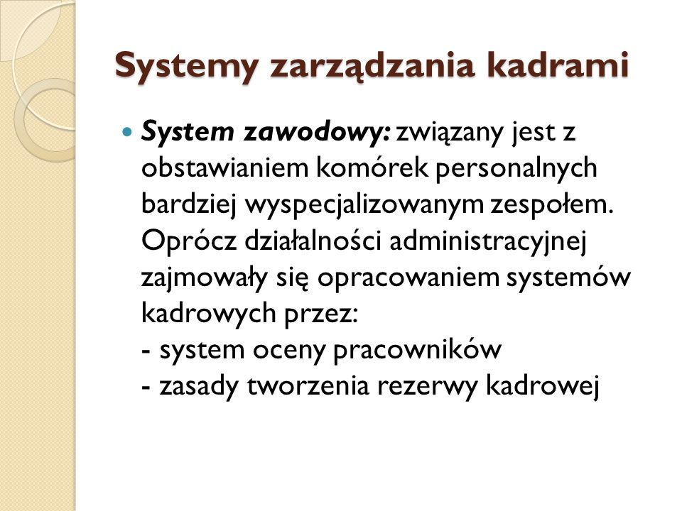 Systemy zarządzania kadrami System menadżersko-strategiczny: funkcja personalna przeszła do poziomu strategii, komórki personalne wspomagają menadżerów (kierowników) w zarządzaniu kadrami poprzez wypracowanie określonych procedur, programów i systemów.
