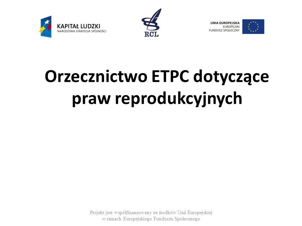 Projekt jest współfinansowany ze środków Unii Europejskiej w ramach Europejskiego Funduszu Społecznego Orzecznictwo ETPC dotyczące praw reprodukcyjnyc