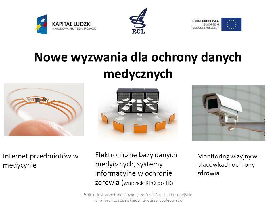 Projekt jest współfinansowany ze środków Unii Europejskiej w ramach Europejskiego Funduszu Społecznego Nowe wyzwania dla ochrony danych medycznych Internet przedmiotów w medycynie Elektroniczne bazy danych medycznych, systemy informacyjne w ochronie zdrowia ( wniosek RPO do TK) Monitoring wizyjny w placówkach ochrony zdrowia