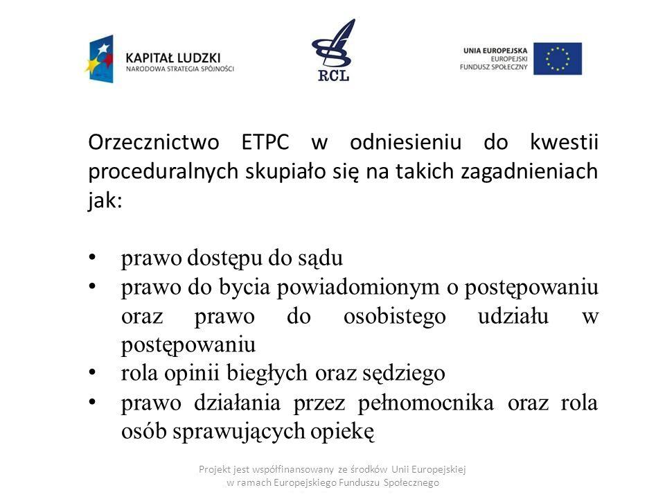 Projekt jest współfinansowany ze środków Unii Europejskiej w ramach Europejskiego Funduszu Społecznego Orzecznictwo ETPC w odniesieniu do kwestii proceduralnych skupiało się na takich zagadnieniach jak: prawo dostępu do sądu prawo do bycia powiadomionym o postępowaniu oraz prawo do osobistego udziału w postępowaniu rola opinii biegłych oraz sędziego prawo działania przez pełnomocnika oraz rola osób sprawujących opiekę