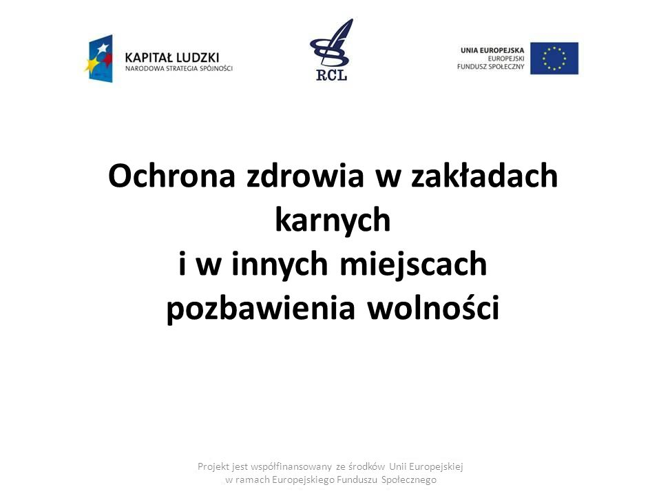 Projekt jest współfinansowany ze środków Unii Europejskiej w ramach Europejskiego Funduszu Społecznego Ochrona zdrowia w zakładach karnych i w innych miejscach pozbawienia wolności