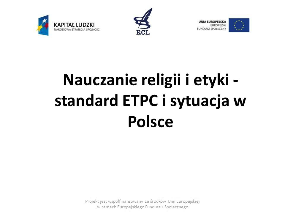 Projekt jest współfinansowany ze środków Unii Europejskiej w ramach Europejskiego Funduszu Społecznego Nauczanie religii i etyki - standard ETPC i sytuacja w Polsce