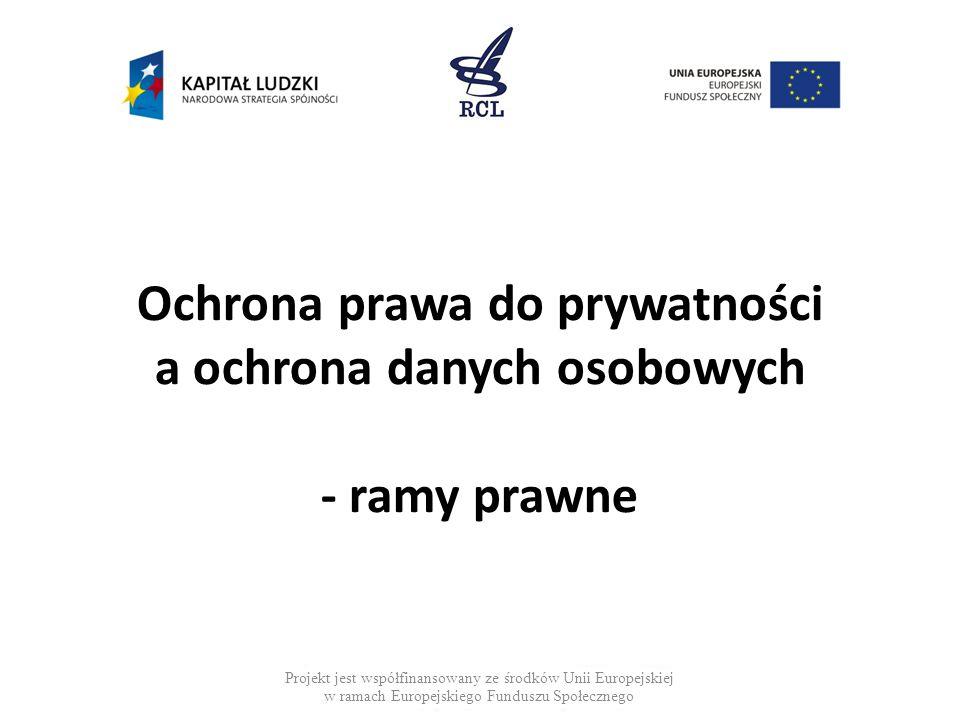Ochrona prawa do prywatności a ochrona danych osobowych - ramy prawne Projekt jest współfinansowany ze środków Unii Europejskiej w ramach Europejskiego Funduszu Społecznego