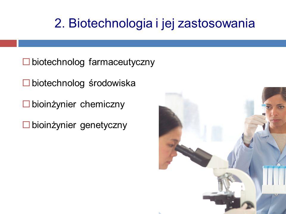  biotechnolog farmaceutyczny  biotechnolog środowiska  bioinżynier chemiczny  bioinżynier genetyczny 2. Biotechnologia i jej zastosowania