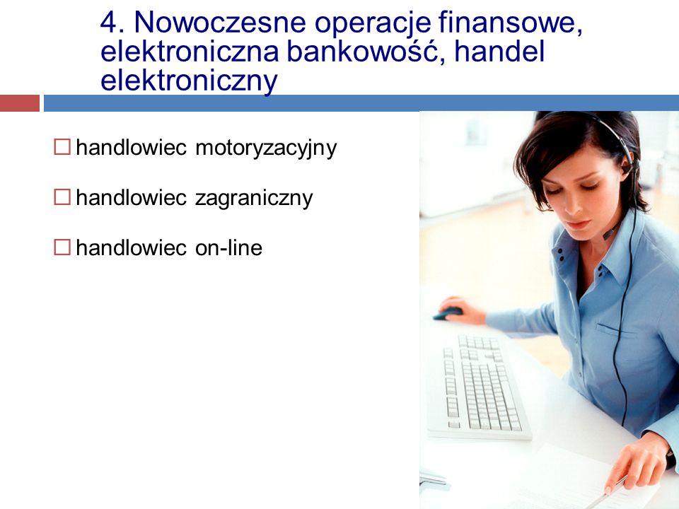  handlowiec motoryzacyjny  handlowiec zagraniczny  handlowiec on-line 4. Nowoczesne operacje finansowe, elektroniczna bankowość, handel elektronicz